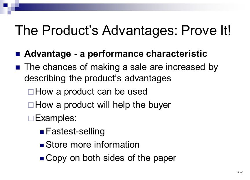 4-9 The Products Advantages: Prove It! Advantage - a performance characteristic The chances of making a sale are increased by describing the products
