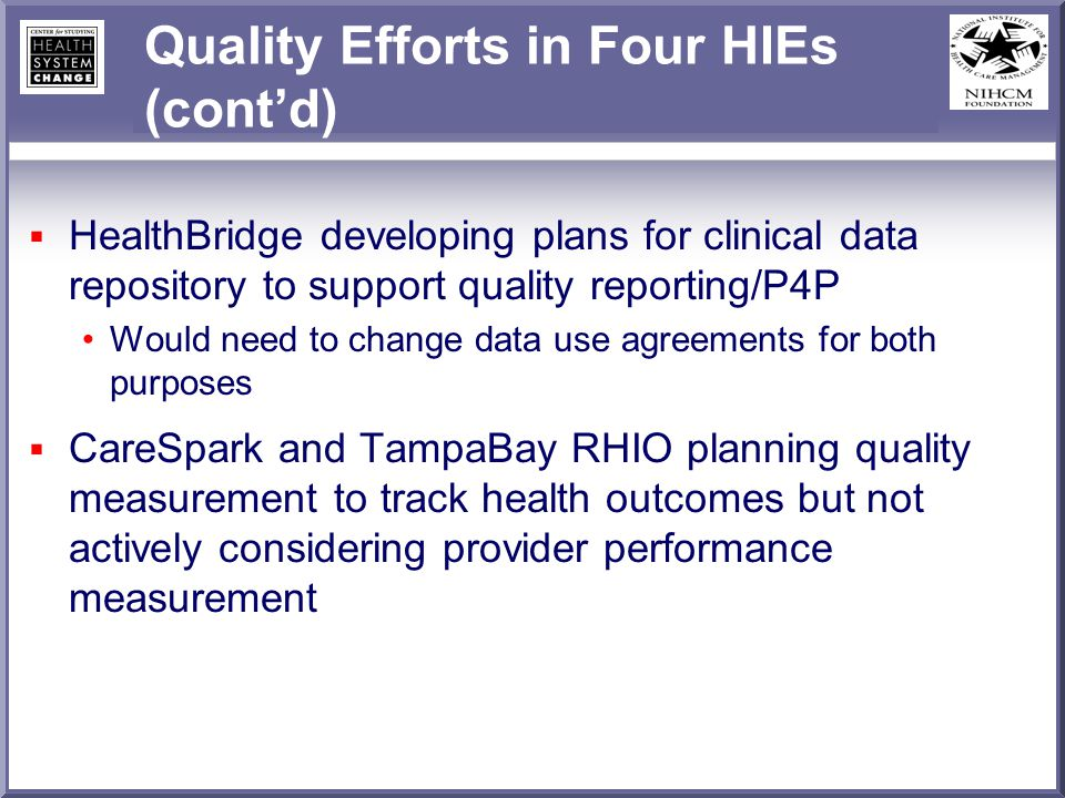 Quality Efforts in Four HIEs (contd) HealthBridge developing plans for clinical data repository to support quality reporting/P4P Would need to change