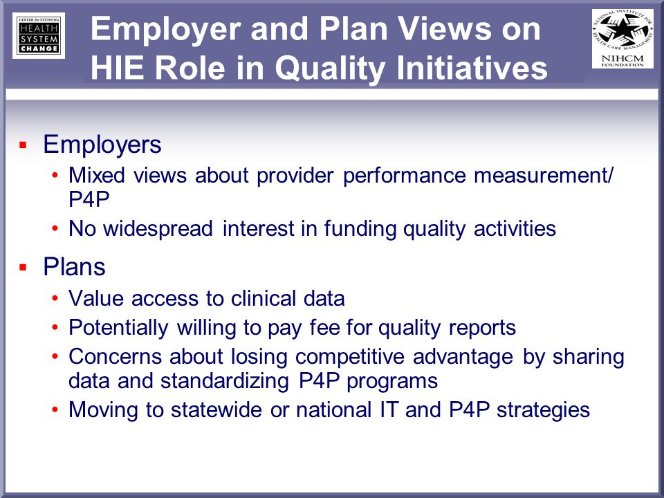 Employer and Plan Views on HIE Role in Quality Initiatives Employers Mixed views about provider performance measurement/ P4P No widespread interest in