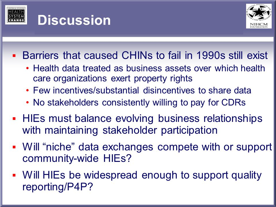 Discussion Barriers that caused CHINs to fail in 1990s still exist Health data treated as business assets over which health care organizations exert p