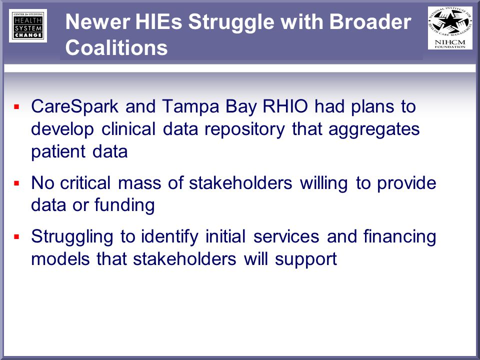 Newer HIEs Struggle with Broader Coalitions CareSpark and Tampa Bay RHIO had plans to develop clinical data repository that aggregates patient data No