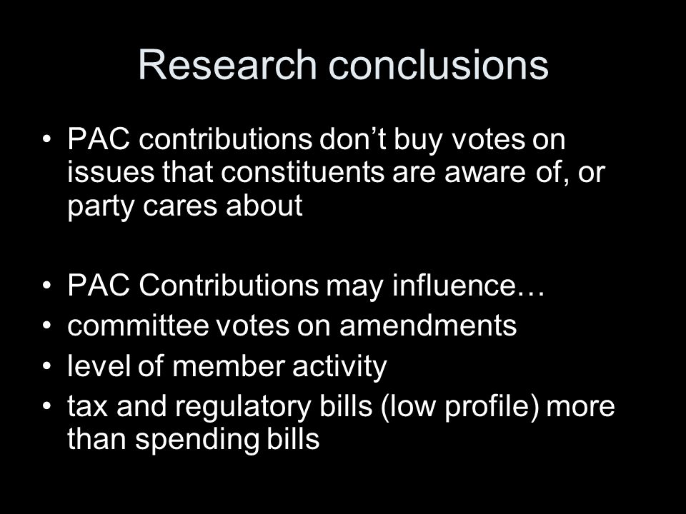 Research conclusions PAC contributions dont buy votes on issues that constituents are aware of, or party cares about PAC Contributions may influence… committee votes on amendments level of member activity tax and regulatory bills (low profile) more than spending bills