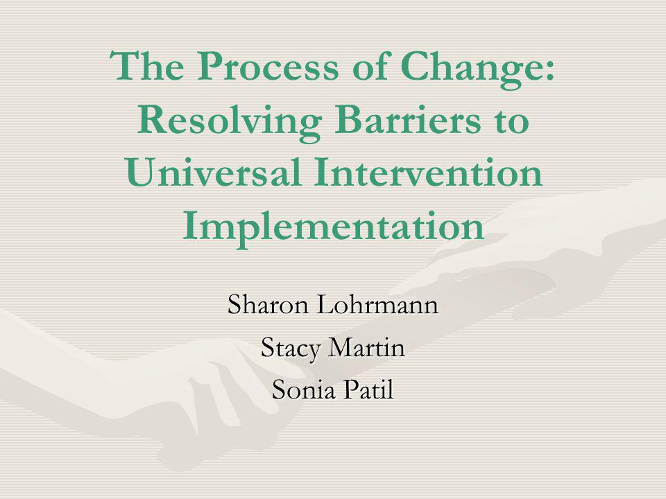 The Process of Change: Resolving Barriers to Universal Intervention Implementation Sharon Lohrmann Stacy Martin Sonia Patil