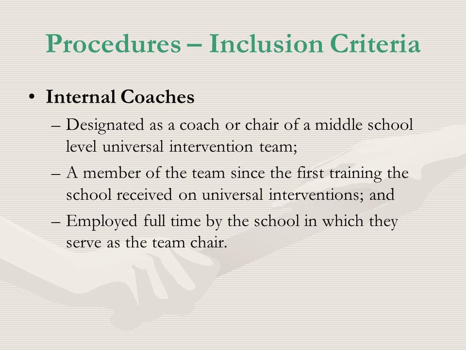 Procedures – Inclusion Criteria Internal Coaches – –Designated as a coach or chair of a middle school level universal intervention team; – –A member of the team since the first training the school received on universal interventions; and – –Employed full time by the school in which they serve as the team chair.