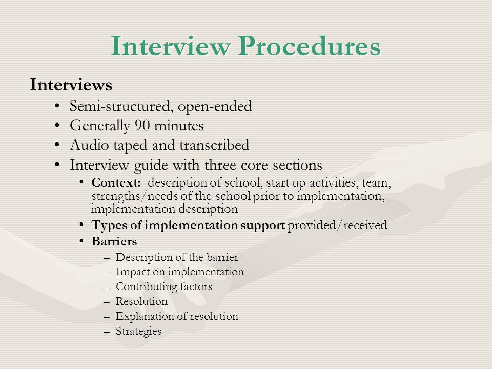 Interview Procedures Interviews Semi-structured, open-ended Generally 90 minutes Audio taped and transcribed Interview guide with three core sections Context: description of school, start up activities, team, strengths/needs of the school prior to implementation, implementation description Types of implementation support provided/received Barriers – –Description of the barrier – –Impact on implementation – –Contributing factors – –Resolution – –Explanation of resolution – –Strategies