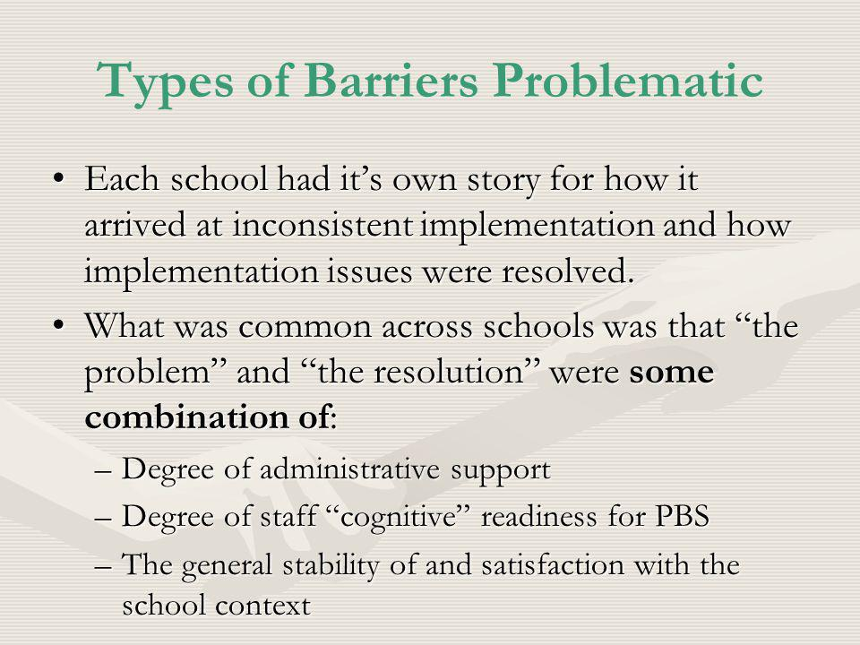 Types of Barriers Problematic Each school had its own story for how it arrived at inconsistent implementation and how implementation issues were resolved.Each school had its own story for how it arrived at inconsistent implementation and how implementation issues were resolved.