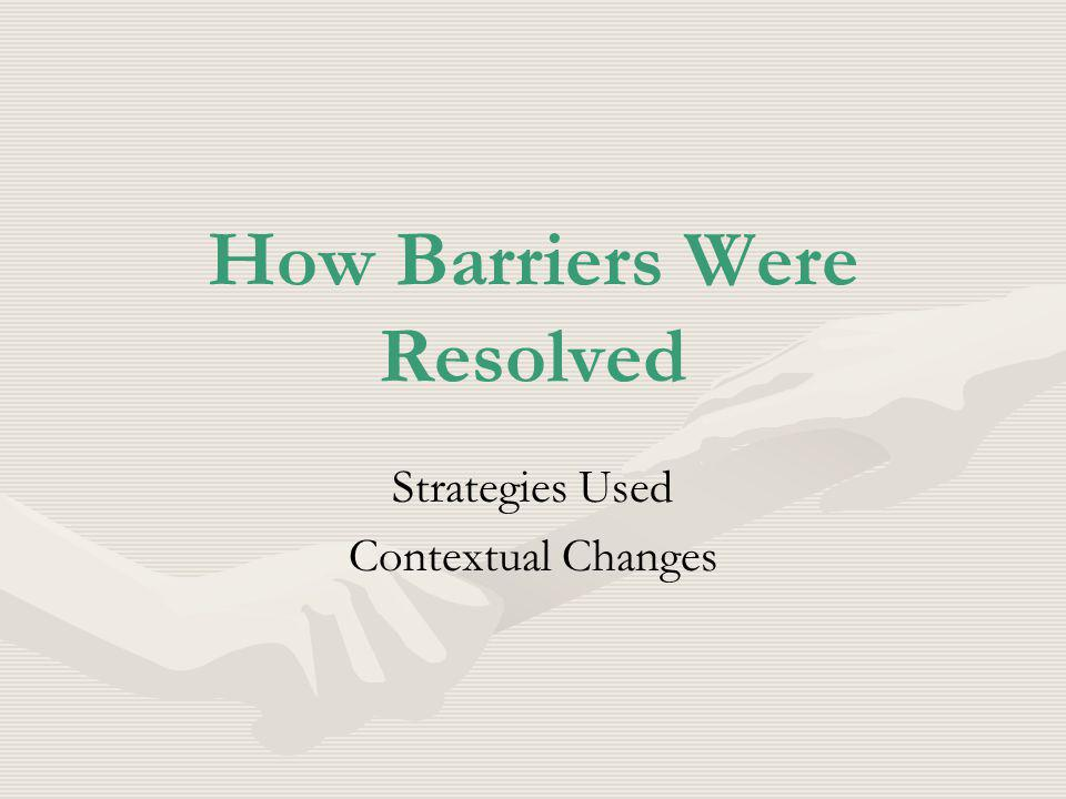 How Barriers Were Resolved Strategies Used Contextual Changes