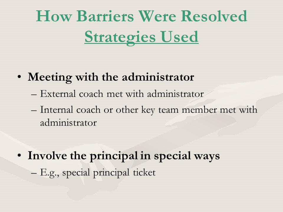 How Barriers Were Resolved Strategies Used Meeting with the administrator – –External coach met with administrator – –Internal coach or other key team member met with administrator Involve the principal in special ways – –E.g., special principal ticket