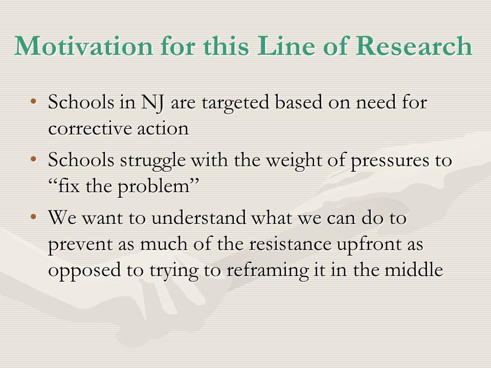 Motivation for this Line of Research Schools in NJ are targeted based on need for corrective actionSchools in NJ are targeted based on need for corrective action Schools struggle with the weight of pressures to fix the problemSchools struggle with the weight of pressures to fix the problem We want to understand what we can do to prevent as much of the resistance upfront as opposed to trying to reframing it in the middleWe want to understand what we can do to prevent as much of the resistance upfront as opposed to trying to reframing it in the middle