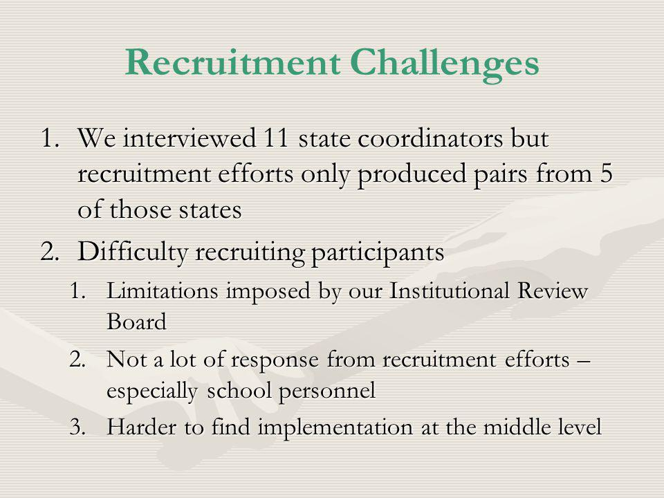 Recruitment Challenges 1.We interviewed 11 state coordinators but recruitment efforts only produced pairs from 5 of those states 2.Difficulty recruiting participants 1.Limitations imposed by our Institutional Review Board 2.Not a lot of response from recruitment efforts – especially school personnel 3.Harder to find implementation at the middle level
