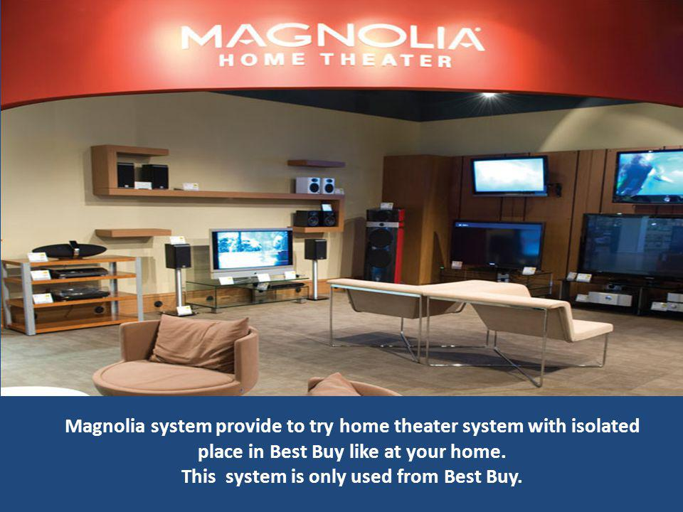 Magnolia system provide to try home theater system with isolated place in Best Buy like at your home.