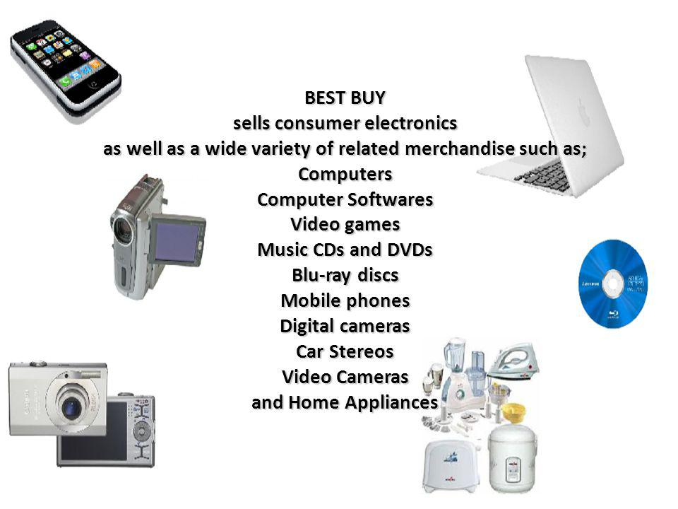 BEST BUY sells consumer electronics as well as a wide variety of related merchandise such as; Computers Computer Softwares Video games Music CDs and DVDs Blu-ray discs Mobile phones Digital cameras Car Stereos Video Cameras and Home Appliances