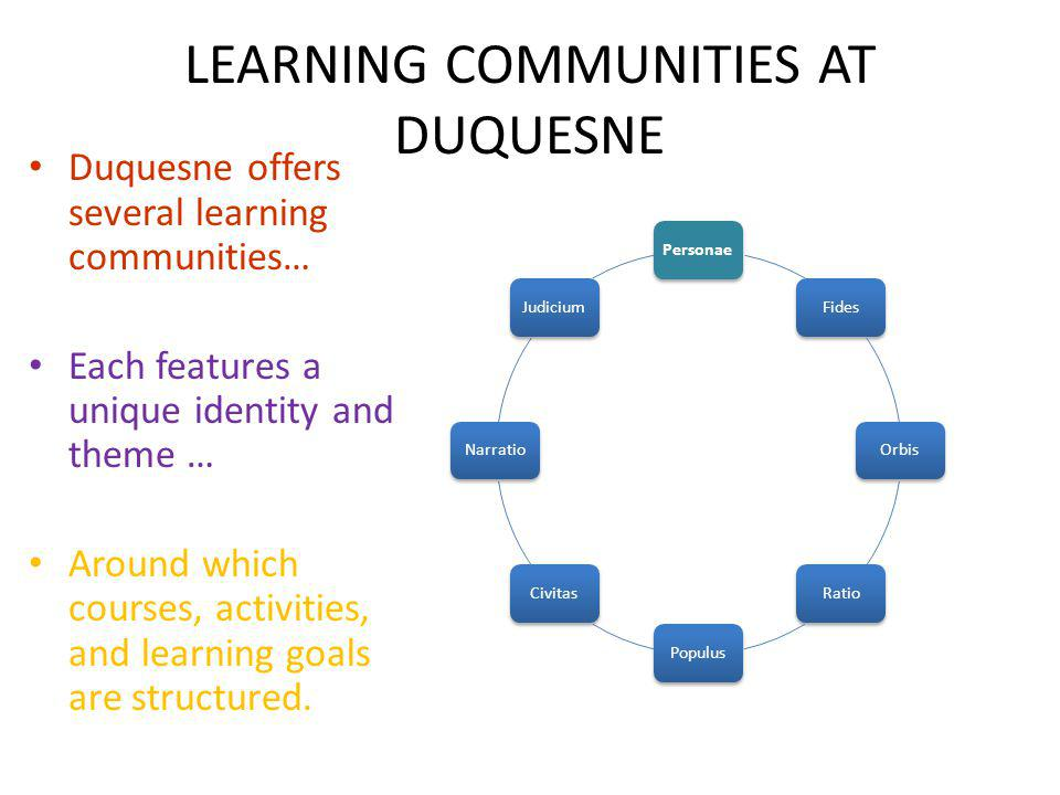 LEARNING COMMUNITIES AT DUQUESNE Duquesne offers several learning communities… Each features a unique identity and theme … Around which courses, activ