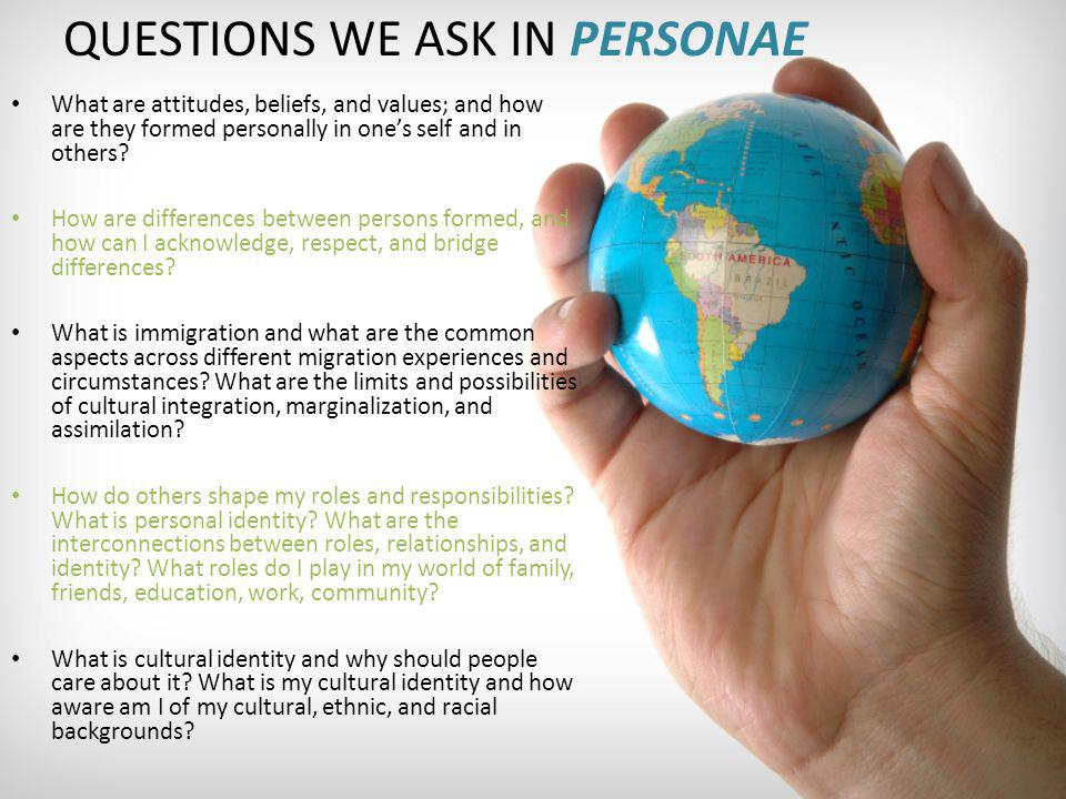 QUESTIONS WE ASK IN PERSONAE What are attitudes, beliefs, and values; and how are they formed personally in ones self and in others? How are differenc