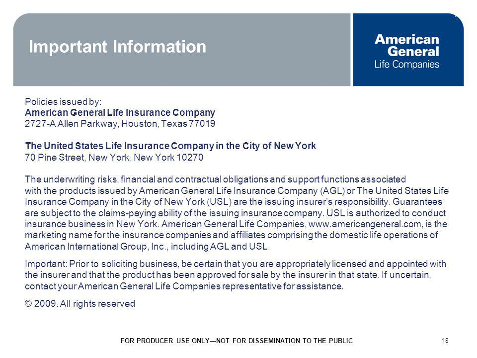 18 FOR PRODUCER USE ONLYNOT FOR DISSEMINATION TO THE PUBLIC 18 Important Information Policies issued by: American General Life Insurance Company 2727-A Allen Parkway, Houston, Texas 77019 The United States Life Insurance Company in the City of New York 70 Pine Street, New York, New York 10270 The underwriting risks, financial and contractual obligations and support functions associated with the products issued by American General Life Insurance Company (AGL) or The United States Life Insurance Company in the City of New York (USL) are the issuing insurers responsibility.