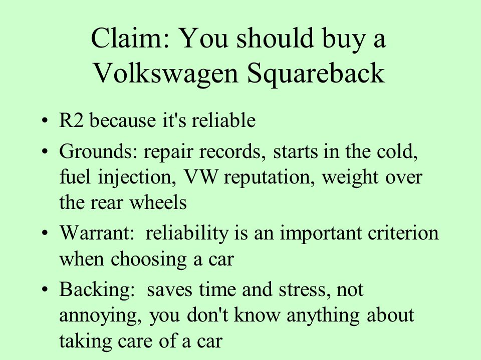 Claim: You should buy a Volkswagen Squareback R2 because it s reliable Grounds: repair records, starts in the cold, fuel injection, VW reputation, weight over the rear wheels Warrant: reliability is an important criterion when choosing a car Backing: saves time and stress, not annoying, you don t know anything about taking care of a car