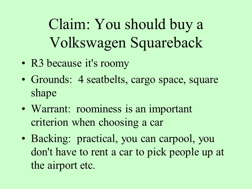 Claim: You should buy a Volkswagen Squareback R3 because it s roomy Grounds: 4 seatbelts, cargo space, square shape Warrant: roominess is an important criterion when choosing a car Backing: practical, you can carpool, you don t have to rent a car to pick people up at the airport etc.