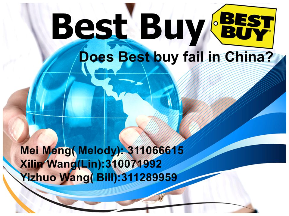 Best Buy Does Best buy fail in China? Mei Meng( Melody): 311066615 Xilin Wang(Lin):310071992 Yizhuo Wang( Bill):311289959