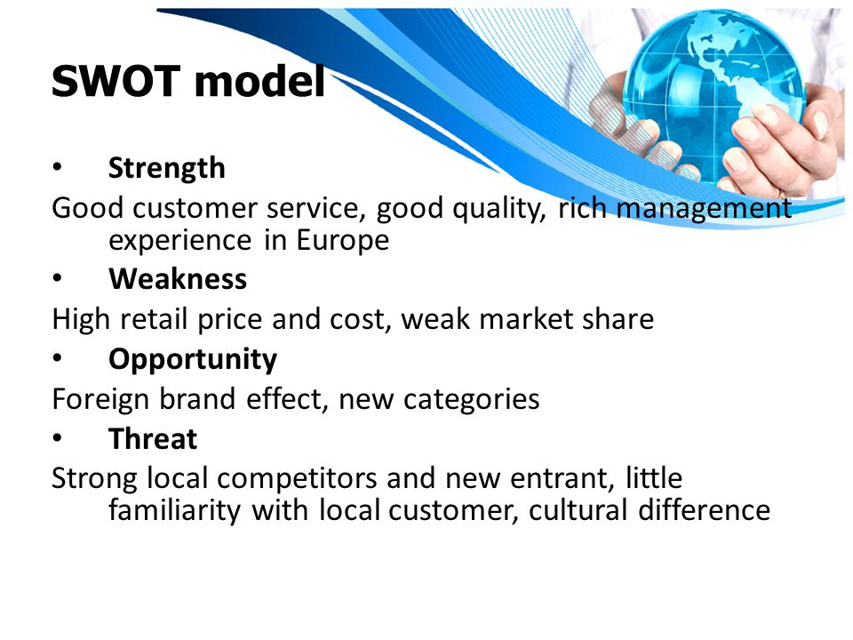 SWOT model Strength Good customer service, good quality, rich management experience in Europe Weakness High retail price and cost, weak market share O