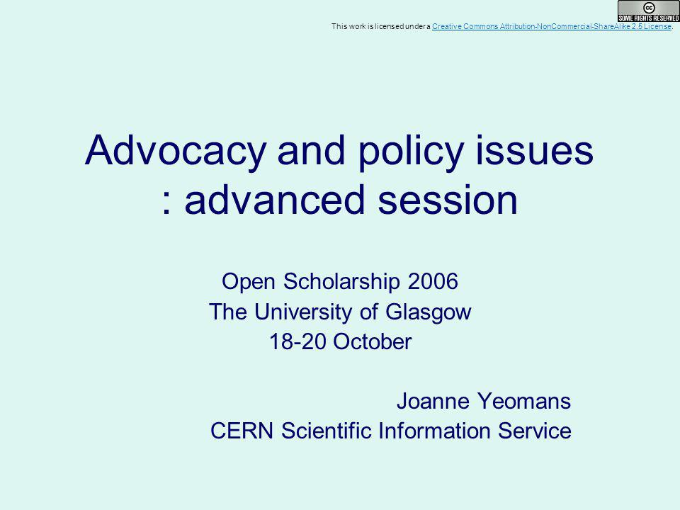 Advocacy and policy issues : advanced session Open Scholarship 2006 The University of Glasgow 18-20 October Joanne Yeomans CERN Scientific Information Service This work is licensed under a Creative Commons Attribution-NonCommercial-ShareAlike 2.5 License.Creative Commons Attribution-NonCommercial-ShareAlike 2.5 License
