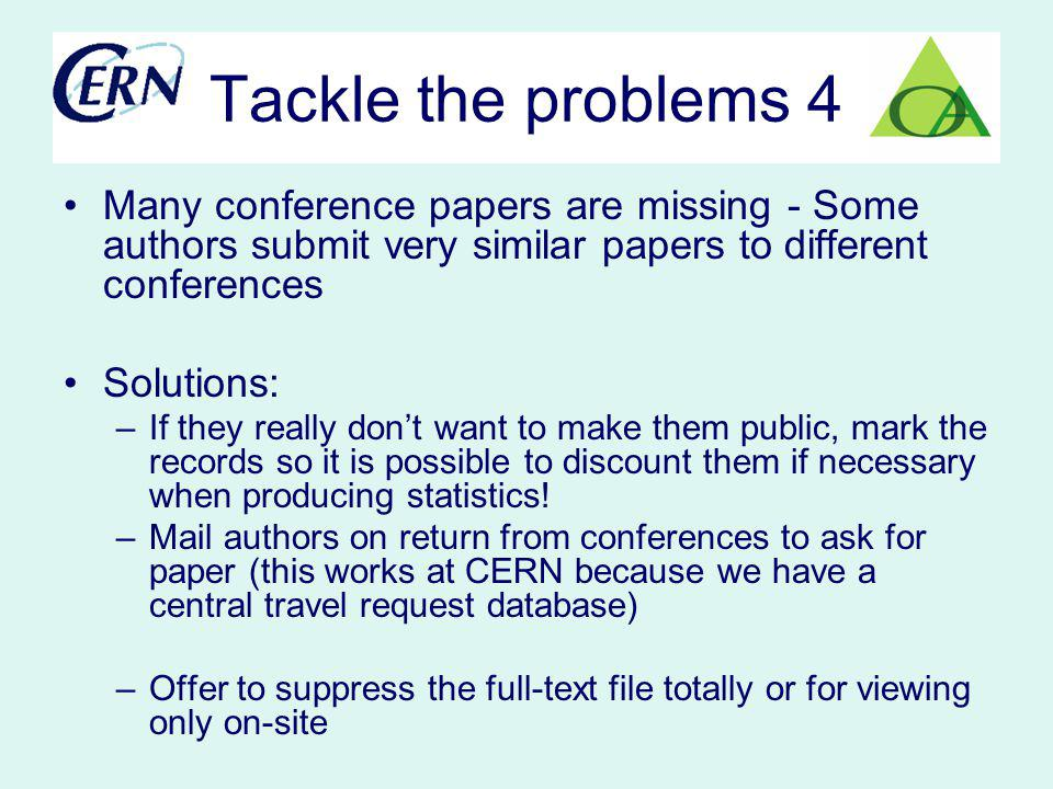Tackle the problems 4 Many conference papers are missing - Some authors submit very similar papers to different conferences Solutions: –If they really dont want to make them public, mark the records so it is possible to discount them if necessary when producing statistics.