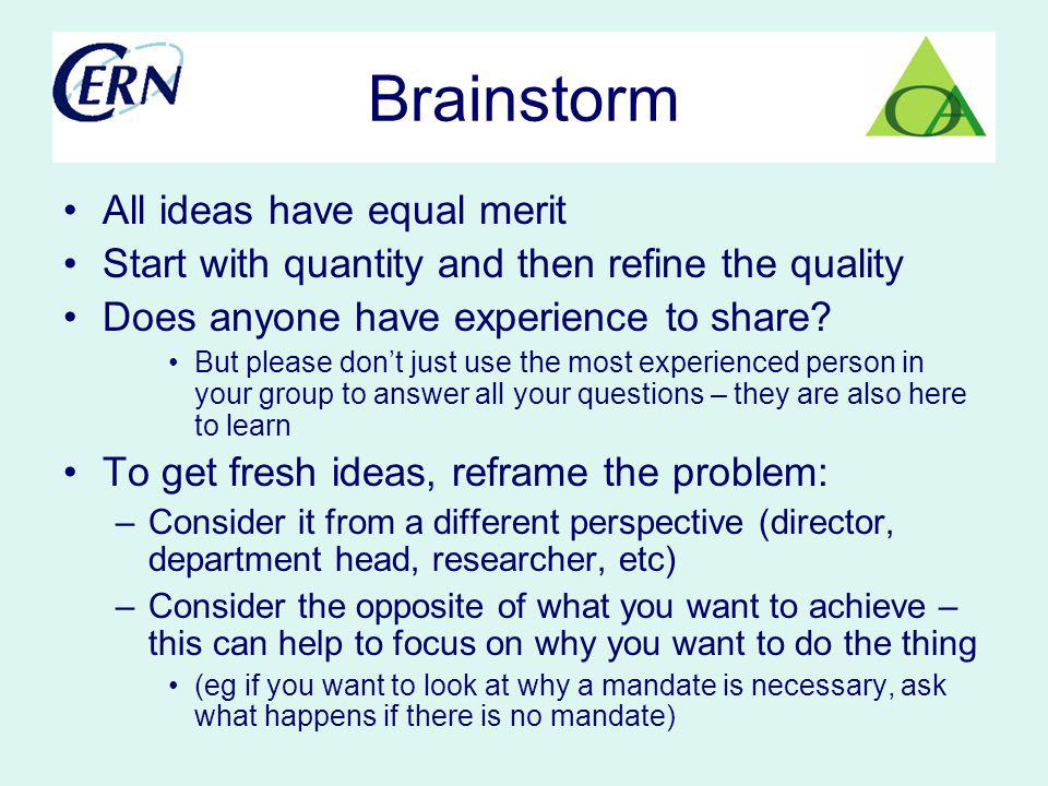 Brainstorm All ideas have equal merit Start with quantity and then refine the quality Does anyone have experience to share? But please dont just use t