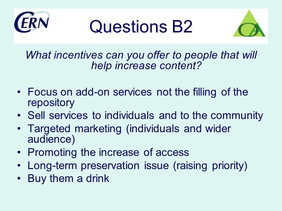 Questions B2 What incentives can you offer to people that will help increase content? Focus on add-on services not the filling of the repository Sell