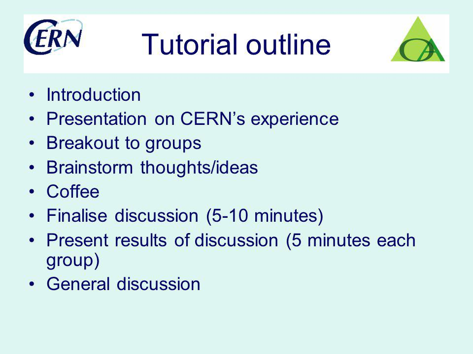Tutorial outline Introduction Presentation on CERNs experience Breakout to groups Brainstorm thoughts/ideas Coffee Finalise discussion (5-10 minutes) Present results of discussion (5 minutes each group) General discussion