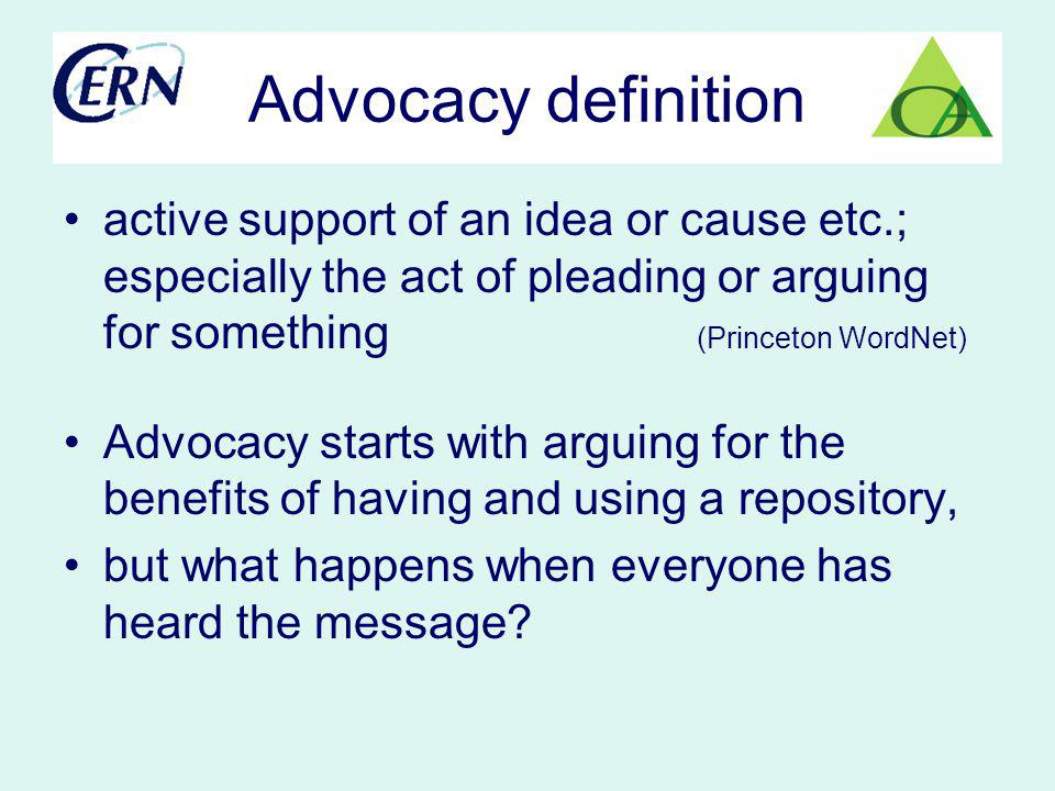 Advocacy definition active support of an idea or cause etc.; especially the act of pleading or arguing for something (Princeton WordNet) Advocacy starts with arguing for the benefits of having and using a repository, but what happens when everyone has heard the message