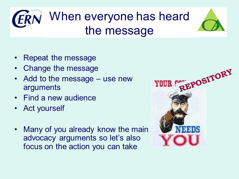 Repeat the message Change the message Add to the message – use new arguments Find a new audience Act yourself Many of you already know the main advoca