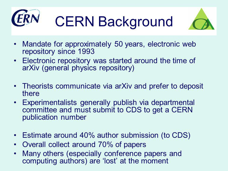 CERN Background Mandate for approximately 50 years, electronic web repository since 1993 Electronic repository was started around the time of arXiv (general physics repository) Theorists communicate via arXiv and prefer to deposit there Experimentalists generally publish via departmental committee and must submit to CDS to get a CERN publication number Estimate around 40% author submission (to CDS) Overall collect around 70% of papers Many others (especially conference papers and computing authors) are lost at the moment