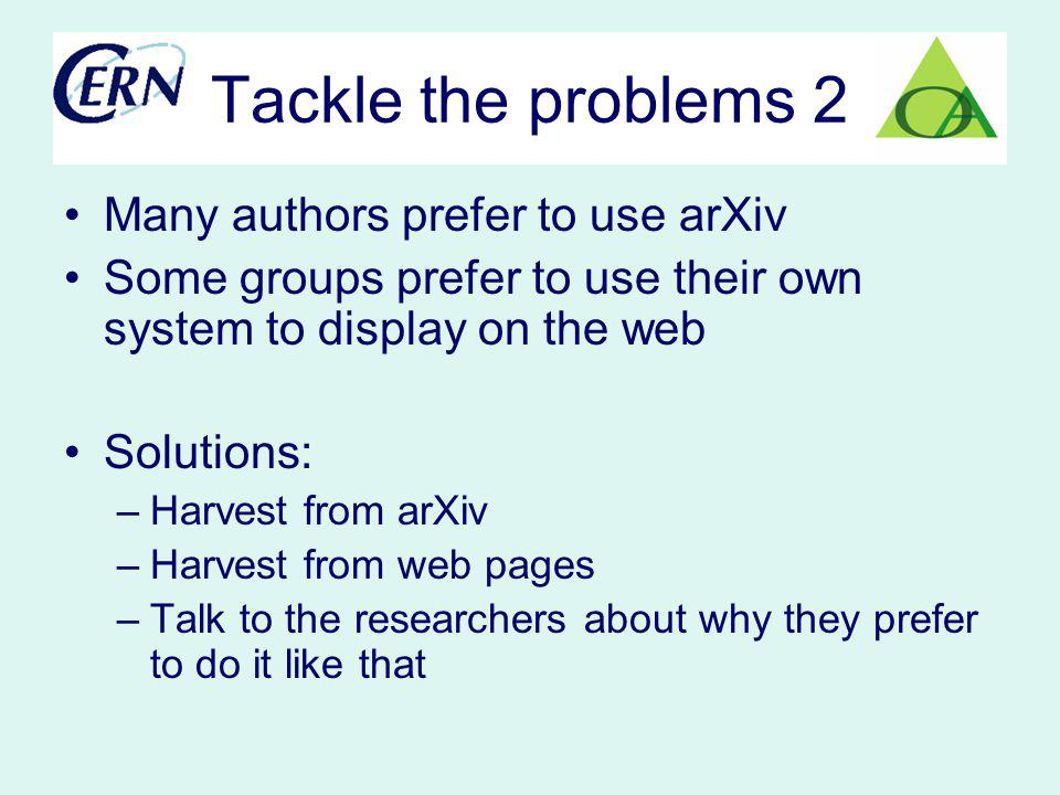 Tackle the problems 2 Many authors prefer to use arXiv Some groups prefer to use their own system to display on the web Solutions: –Harvest from arXiv –Harvest from web pages –Talk to the researchers about why they prefer to do it like that