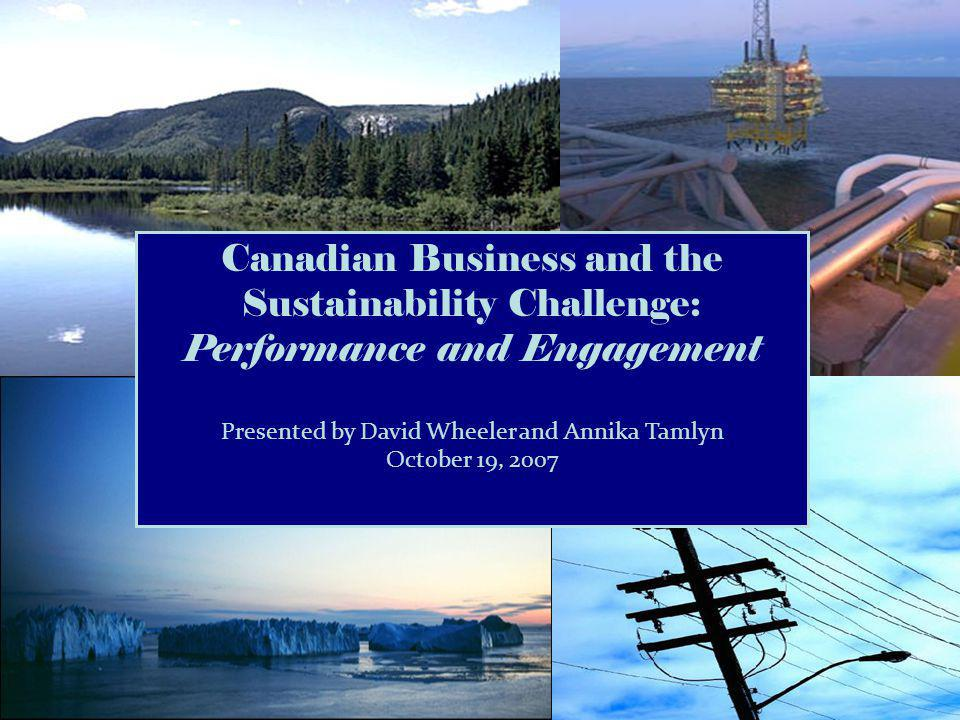Canadian Business and the Sustainability Challenge: Performance and Engagement Presented by David Wheeler and Annika Tamlyn October 19, 2007