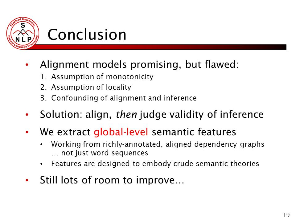 19 Conclusion Alignment models promising, but flawed: 1.Assumption of monotonicity 2.Assumption of locality 3.Confounding of alignment and inference Solution: align, then judge validity of inference We extract global-level semantic features Working from richly-annotated, aligned dependency graphs … not just word sequences Features are designed to embody crude semantic theories Still lots of room to improve…