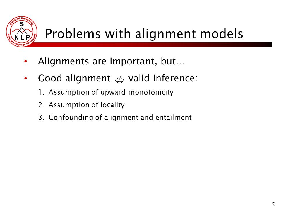 5 Problems with alignment models Alignments are important, but… Good alignment valid inference: 1.Assumption of upward monotonicity 2.Assumption of locality 3.Confounding of alignment and entailment /