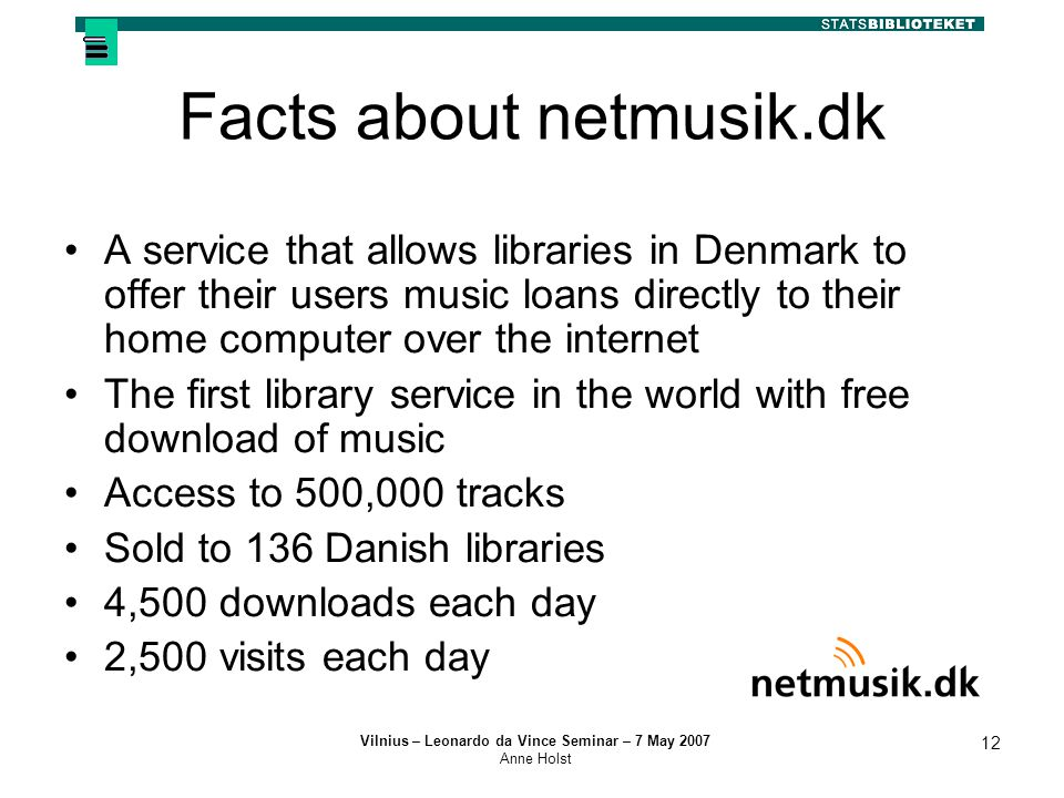 Vilnius – Leonardo da Vince Seminar – 7 May 2007 Anne Holst 12 Facts about netmusik.dk A service that allows libraries in Denmark to offer their users music loans directly to their home computer over the internet The first library service in the world with free download of music Access to 500,000 tracks Sold to 136 Danish libraries 4,500 downloads each day 2,500 visits each day