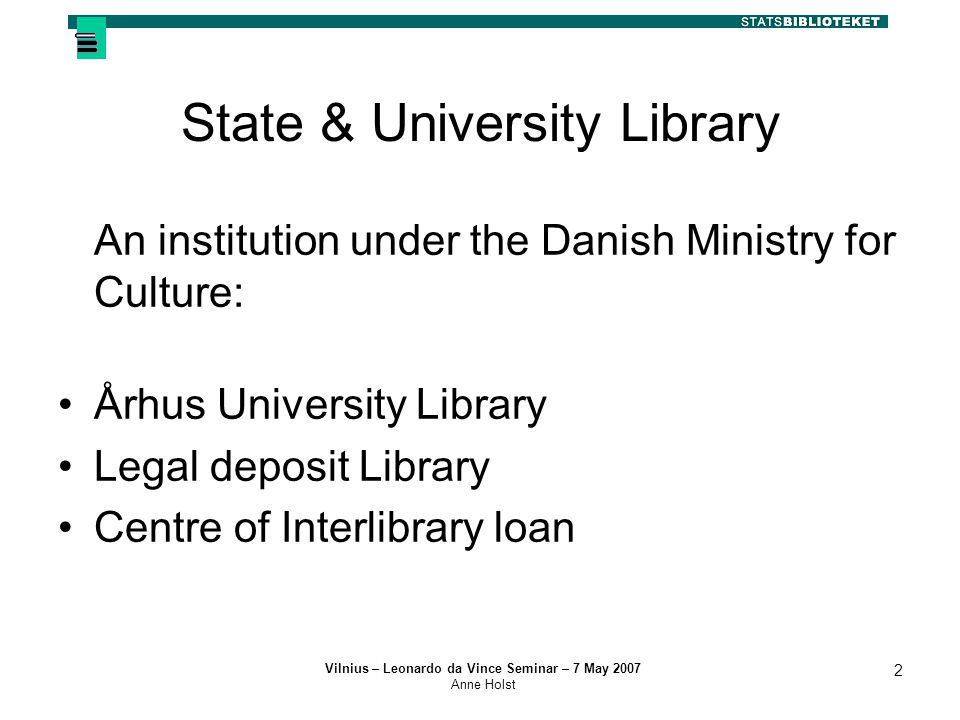 Vilnius – Leonardo da Vince Seminar – 7 May 2007 Anne Holst 2 State & University Library An institution under the Danish Ministry for Culture: Århus University Library Legal deposit Library Centre of Interlibrary loan