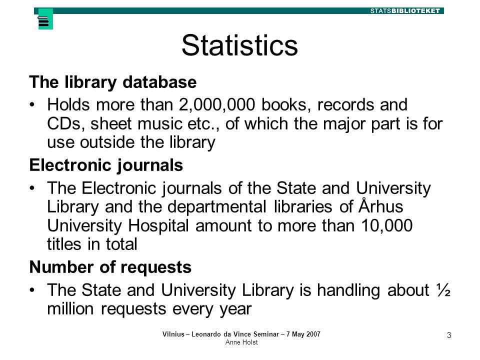 Vilnius – Leonardo da Vince Seminar – 7 May 2007 Anne Holst 3 Statistics The library database Holds more than 2,000,000 books, records and CDs, sheet music etc., of which the major part is for use outside the library Electronic journals The Electronic journals of the State and University Library and the departmental libraries of Århus University Hospital amount to more than 10,000 titles in total Number of requests The State and University Library is handling about ½ million requests every year