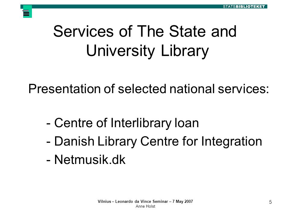 Vilnius – Leonardo da Vince Seminar – 7 May 2007 Anne Holst 5 Services of The State and University Library Presentation of selected national services: - Centre of Interlibrary loan - Danish Library Centre for Integration - Netmusik.dk