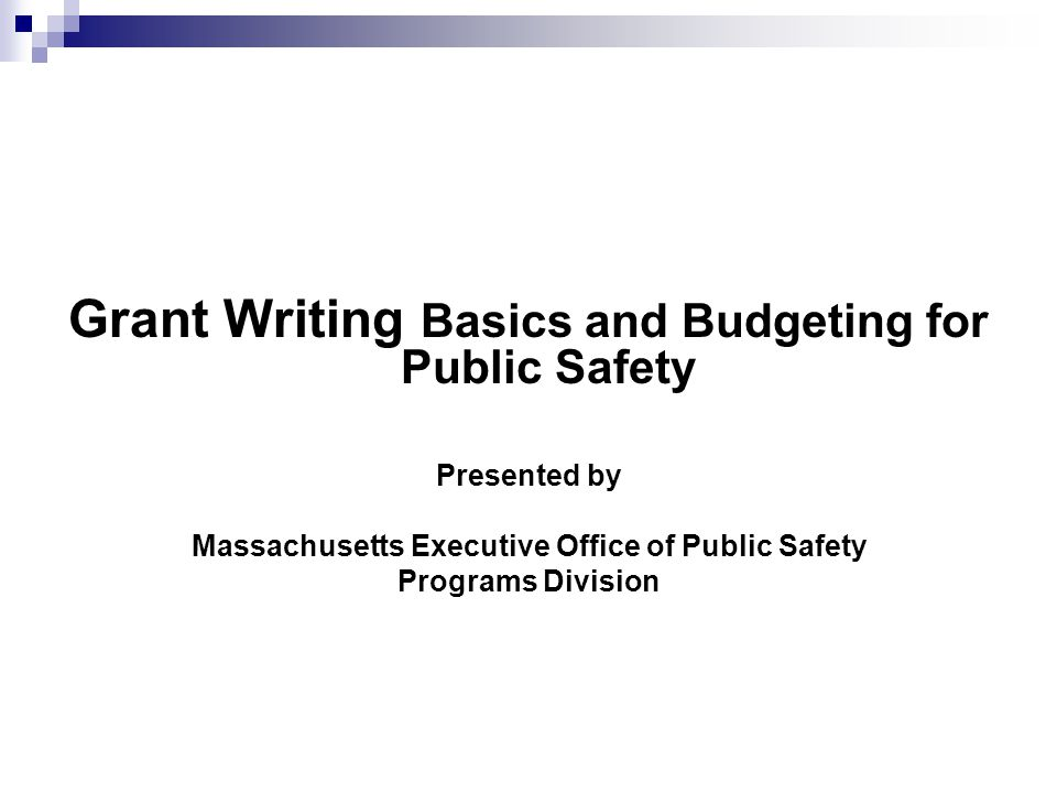 Grant Writing Basics and Budgeting for Public Safety Presented by Massachusetts Executive Office of Public Safety Programs Division