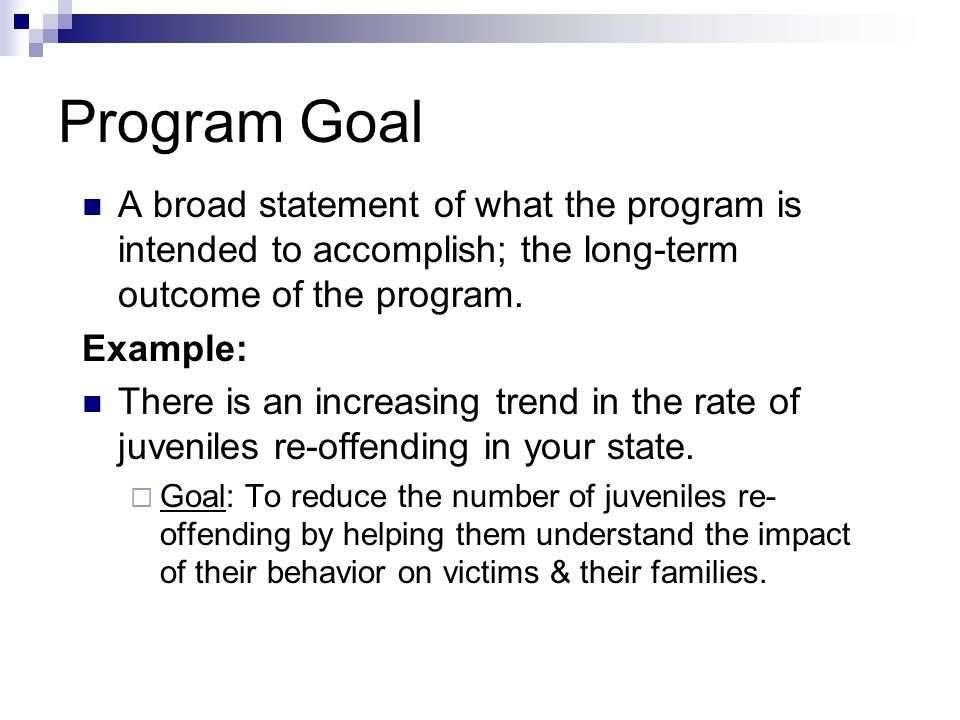 Program Goal A broad statement of what the program is intended to accomplish; the long-term outcome of the program.