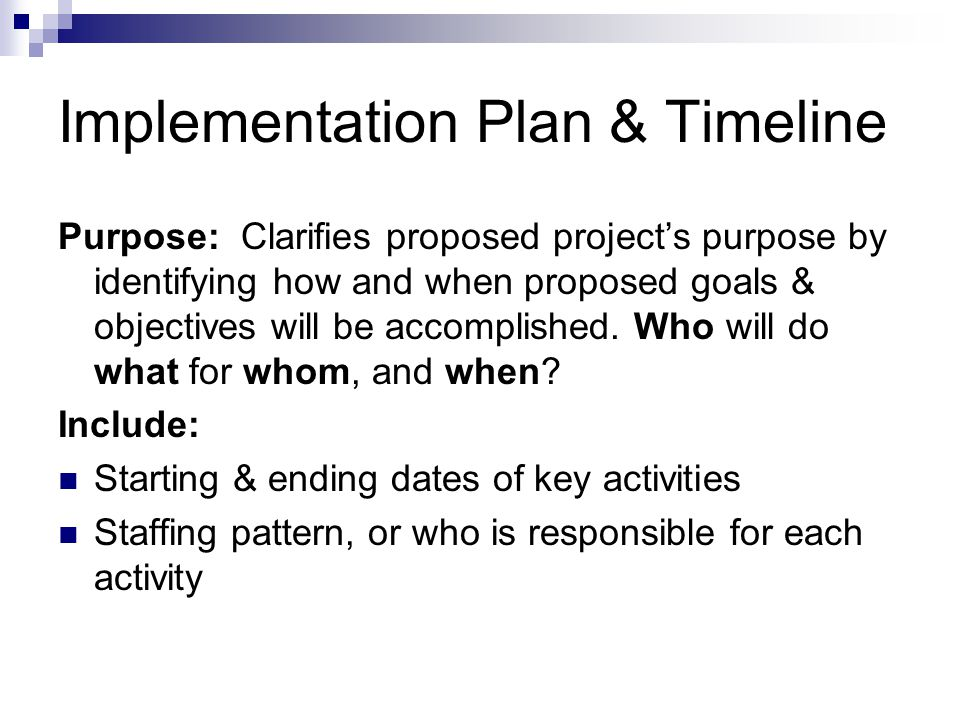 Implementation Plan & Timeline Purpose: Clarifies proposed projects purpose by identifying how and when proposed goals & objectives will be accomplished.