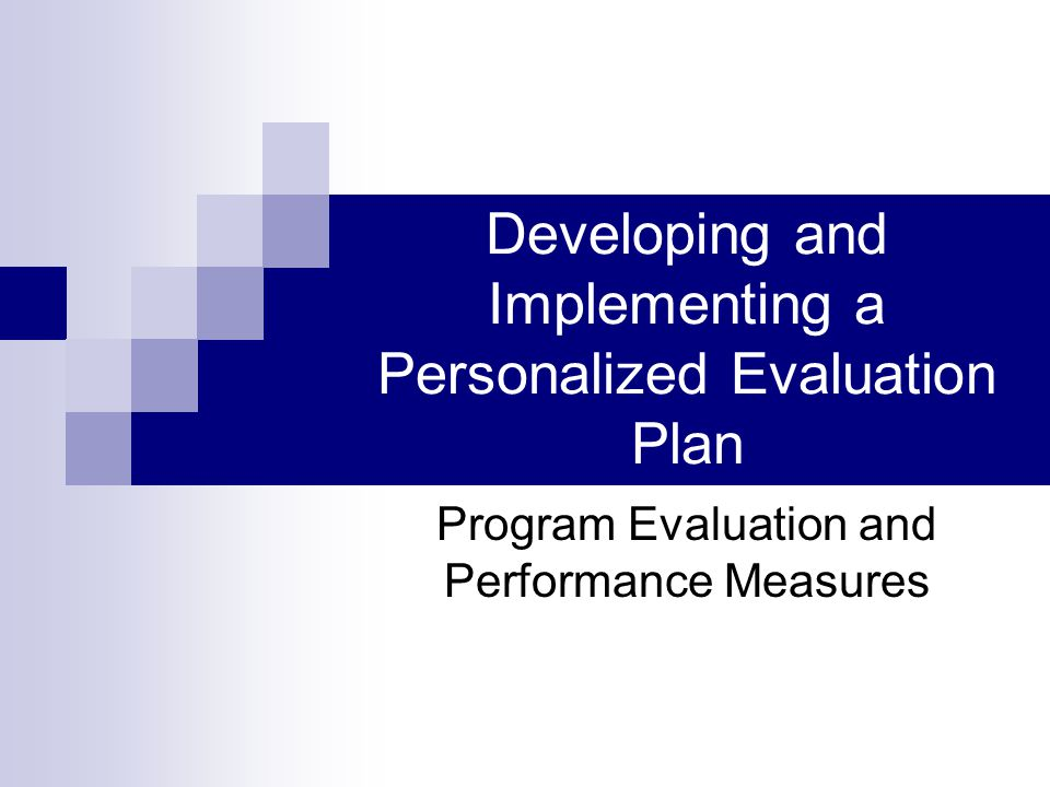 Developing and Implementing a Personalized Evaluation Plan Program Evaluation and Performance Measures