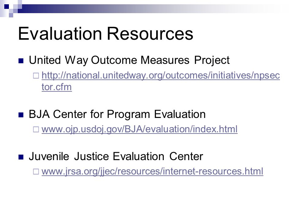 Evaluation Resources United Way Outcome Measures Project http://national.unitedway.org/outcomes/initiatives/npsec tor.cfm http://national.unitedway.org/outcomes/initiatives/npsec tor.cfm BJA Center for Program Evaluation www.ojp.usdoj.gov/BJA/evaluation/index.html Juvenile Justice Evaluation Center www.jrsa.org/jjec/resources/internet-resources.html