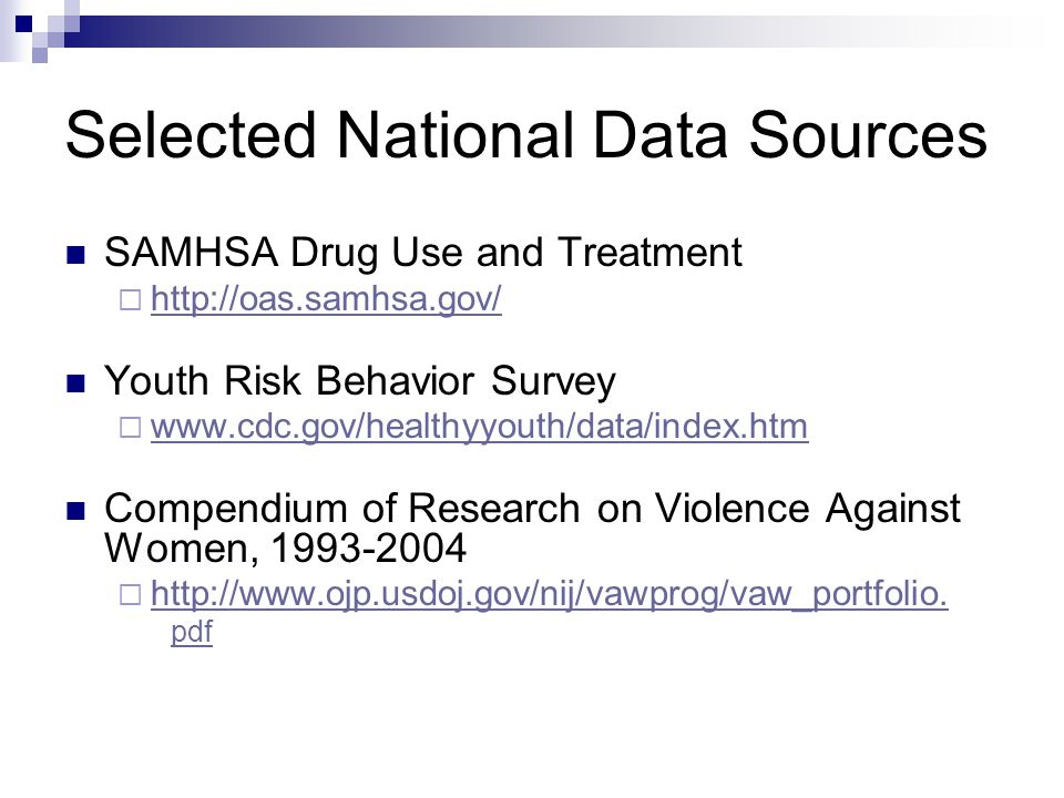 Selected National Data Sources SAMHSA Drug Use and Treatment http://oas.samhsa.gov/ Youth Risk Behavior Survey www.cdc.gov/healthyyouth/data/index.htm Compendium of Research on Violence Against Women, 1993-2004 http://www.ojp.usdoj.gov/nij/vawprog/vaw_portfolio.