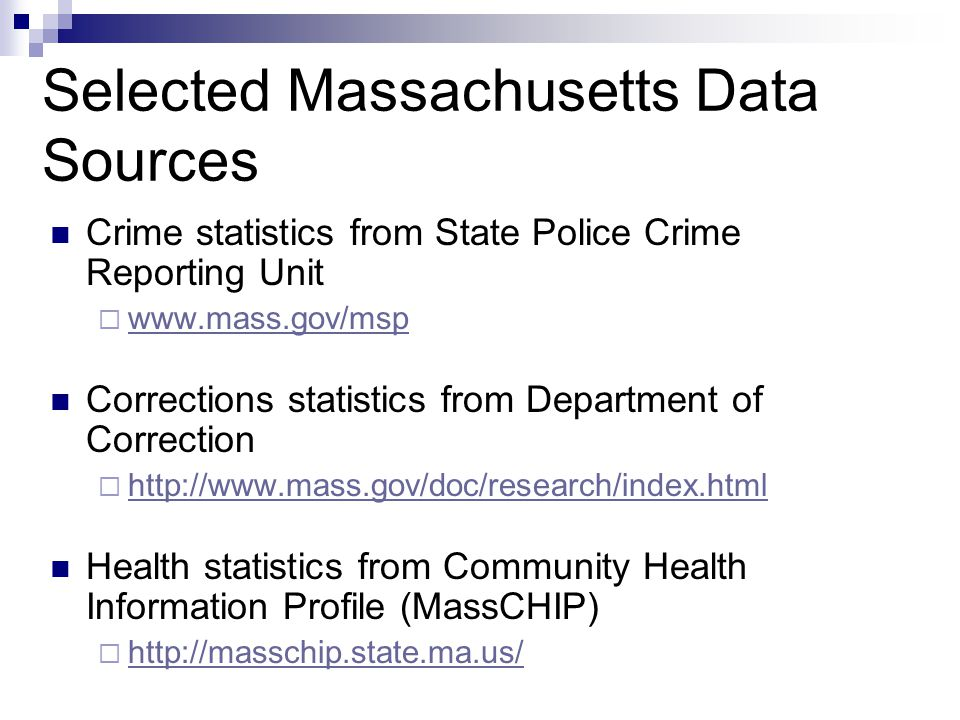 Selected Massachusetts Data Sources Crime statistics from State Police Crime Reporting Unit www.mass.gov/msp Corrections statistics from Department of Correction http://www.mass.gov/doc/research/index.html Health statistics from Community Health Information Profile (MassCHIP) http://masschip.state.ma.us/