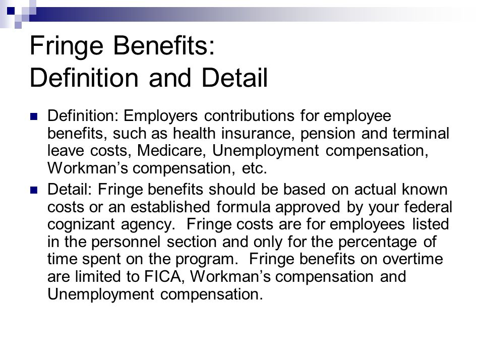Fringe Benefits: Definition and Detail Definition: Employers contributions for employee benefits, such as health insurance, pension and terminal leave costs, Medicare, Unemployment compensation, Workmans compensation, etc.