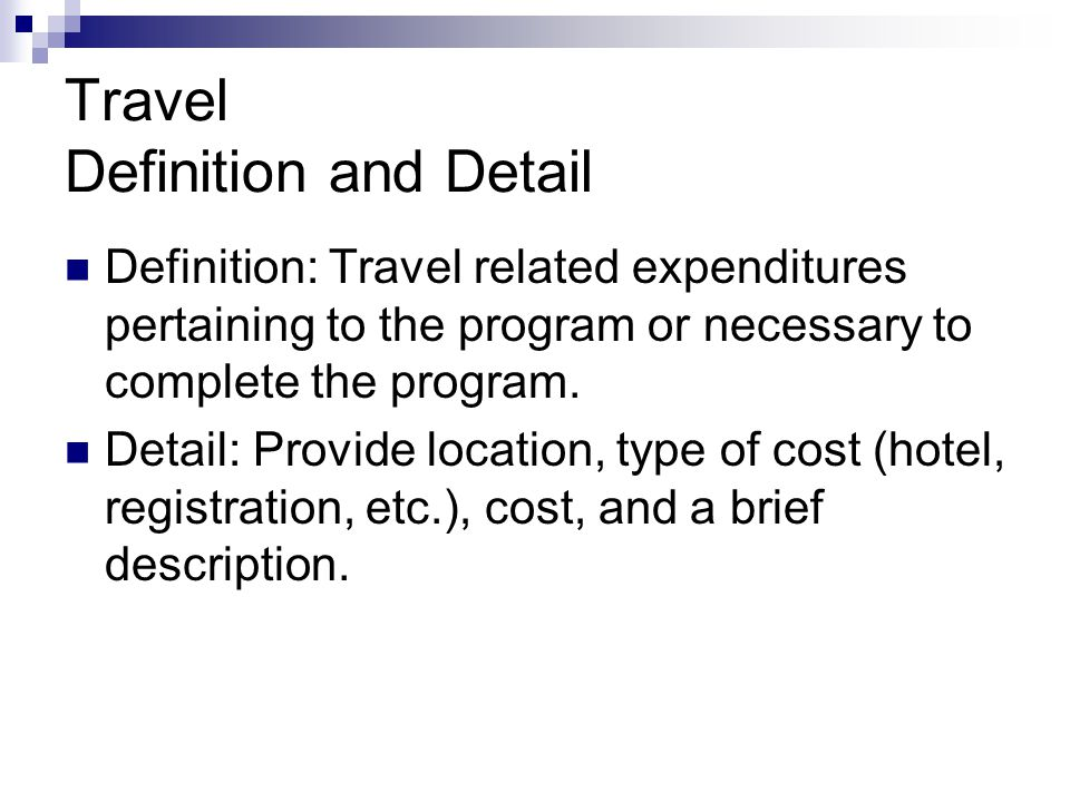 Travel Definition and Detail Definition: Travel related expenditures pertaining to the program or necessary to complete the program.