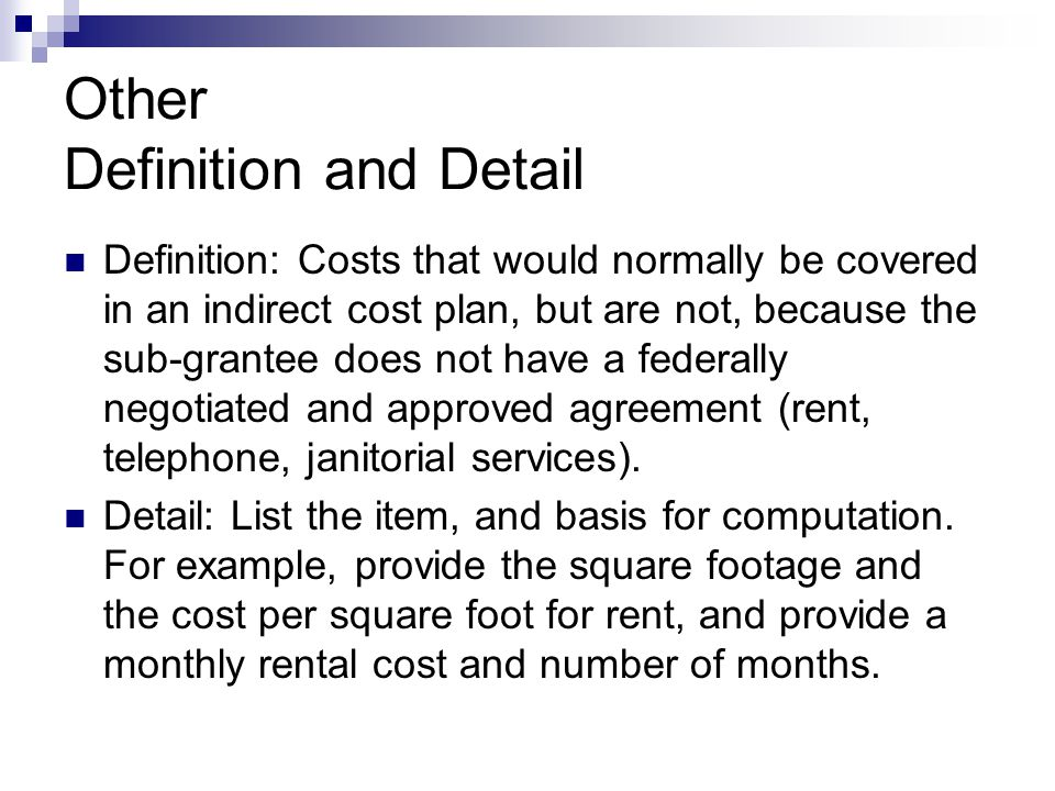 Other Definition and Detail Definition: Costs that would normally be covered in an indirect cost plan, but are not, because the sub-grantee does not have a federally negotiated and approved agreement (rent, telephone, janitorial services).