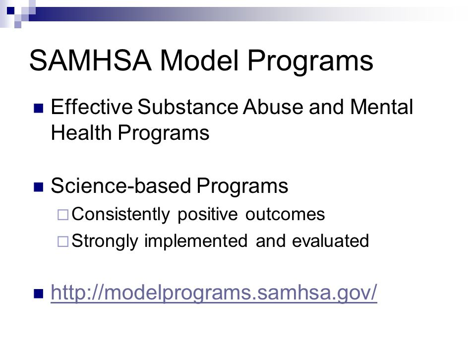 SAMHSA Model Programs Effective Substance Abuse and Mental Health Programs Science-based Programs Consistently positive outcomes Strongly implemented and evaluated http://modelprograms.samhsa.gov/